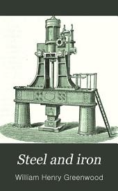 Steel and Iron: Comprising the Practice and Theory of the Several Methods Pursued in Their Manufacture, and of Their Treatment in the Rolling Mills, the Forge, and the Foundry
