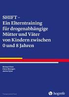 SHIFT     Ein Elterntraining f  r drogenabh  ngige M  tter und V  ter von Kindern zwischen 0 und 8 Jahren PDF