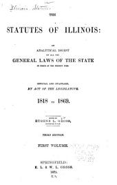 The Statutes of Illinois: An Analytical Digest of All the General Laws of the State in Force at the Present Time : Official and Standard, by Act of the Legislature : 1818 to 1872, Vol. 3, Acts of 1873, Volume 1