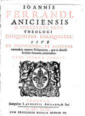 Joa. Ferrandi Disquisitio reliquiaria, sive de suscipienda et suscepta earumdem numero reliquiarum, quae in diversis ecclesiis ferrantur, multitudine ...