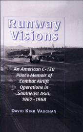 Runway Visions: An American C-130 Pilot's Memoir of Combat Airlift Operations in Southeast Asia, 1967-1968