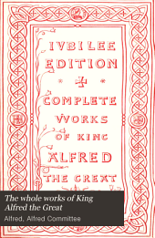 The Whole Works of King Alfred the Great: With Preliminary Essays, Illustrative of the History, Arts, and Manners, of the Ninth Century, Volume 1