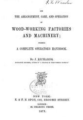 On the Arrangement, Care, and Operation of Wood-working Factories and Machinery: Forming a Complete Operator's Handbook