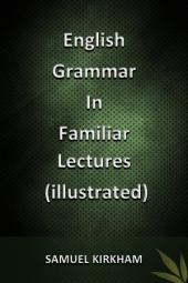 English Grammar in Familiar Lectures (Illustrated)