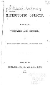 Microscopic Objects, Animal, Vegetable and Mineral: With Instructions for Preparing and Viewing Them