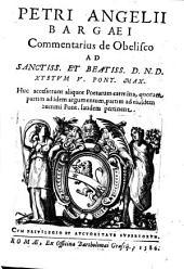 Petri Angelii Bargaei Commentarius de Obelisco ad sanctiss. et beatiss. d. n. d. Xystum V. pont. max. Huc accesserunt aliquot poetarum carmina, quorum partim ad idem argumentum, partim ad eiusdem summi Pont. laudem pertinent: Part 1