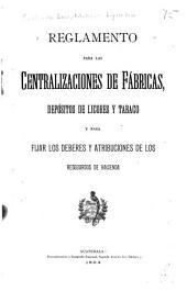 Reglamento para las centralizaciones de fábricas: depósitos de licores y tabaco y para fijar los deberes y atribuciones de los resguardos de hacienda