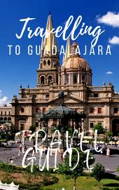 Guadalajara Travel Guide 2017: Must-see attractions, wonderful hotels, excellent restaurants, valuable tips and so much more!