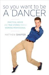 So You Want to Be a Dancer: Practical Advice and True Stories from a Working Professional
