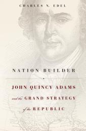 Nation Builder: John Quincy Adams and the Grand Strategy of the Republic