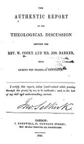 The Authentic Report of the Theological Discussion Between the Rev. W. Cooke and Mr. Jos. Barker: Held During Ten Nights in Newcastle