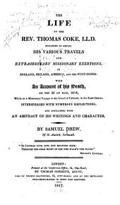 The Life of the Rev. Thomas Coke, LL. D.: Including in Detail His Various Travels and Extraordinary Missionary Exertions, in England, Ireland, America, and the West-Indies: with an Account of His Death, on the 3d of May, 1814, While on a Missionary Voyage to the Island of Ceylon, in the East-Indies. Interspersed with Numerous Reflections; and Concluding with an Abstract of His Writings and Character