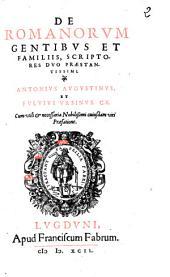De Romanorum gentibus et familiis, scriptores duo praestantissimi. Antonius Augustinus, et Fuluius Vrsinus.C.R. Cum vtili & necessaria nobilissimi cuiusdam viri praefatione