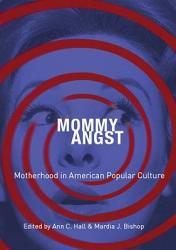 Mommy Angst  Motherhood in American Popular Culture PDF