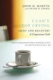 I Can't Stop Crying: Grief and Recovery, A Compassionate Guide