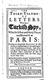 The Eight Volumes of Letters Writ by a Turkish Spy, who Liv'd Five and Forty Years Undiscover'd at Paris: Giving an Impartial Account to the Divan at Constantinople of the Most Remarkable Transactions of Europe: and Discovering Several Intrigues and Secrets of the Christian Courts (especially of that of France) Continued from the Year 1637, to the Year 1682. Written Originally in Arabick. Translated Into Italian, from Thence Into English. And Now Published with a Large Historical Preface and Index to Illustrate the Whole, Volume 3