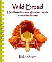 Wild Bread: Hand-baked Sourdough Artisan Breads in Your Own Kitchen