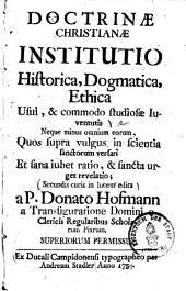 Doctrinae Christianae Institutio Historica, Dogmatica, Ethica: Usui, & commodo studiosae Iuventutis ...