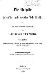 Die Urtheile heidnischer und jüdischer Schriftsteller der vier ersten christlichen Jahrhunderte über Jesus und die ersten Christen: eine Zuschrift an die gebildeten Deutschen zur weiteren Orientirung in der Frage über die Gottheit Jesu