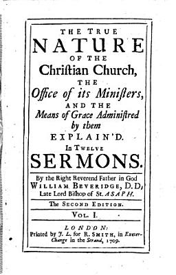 The True Nature of the Christian Church  the Office of Its Ministers  and the Means of Grace Administred by Them Explain d  In Twelve Sermons     The Second Edition  Etc