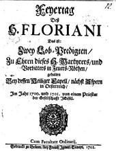 Feyertag Deß H. Floriani Das ist: Zwey Lob-Predigten, Zu Ehren dieses H. Martyrers, und Vorbitters in Feuers-Nöthen, gehalten Bey dessen Heiliger Capell, nächst Aspern in Oesterreich, Im Jahr 1700. und 1701