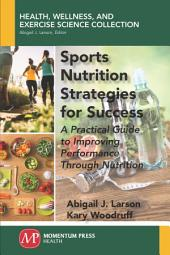 Sports Nutrition Strategies for Success: A Practical Guide to Improving Performance Through Nutrition