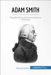 Adam Smith: Las claves para entender la vida y obra del padre de la ciencia económica moderna