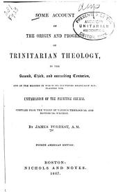 Some Account of the Origin and Progress of Trinitarian Theology: In the Second, Third, and Succeeding Centuries, and of the Manner in which Its Doctrines Gradually Supplanted the Unitarianism of the Primitive Church; Compiled from the Works of Various Theological and Historical Writers