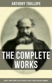 The Complete Works of Anthony Trollope: Novels, Short Stories, Plays, Articles, Essays, Travel Sketches & Memoirs: The Chronicles of Barsetshire, The Palliser Novels, The Warden, Doctor Thorne, Framley Parsonage, The Small House at Allington, Can You Forgive Her?, The Prime Minister…