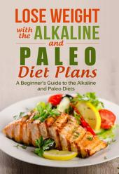Lose Weight with the Alkaline and Paleo Diet Plans: A Beginner's Guide to the Alkaline and Paleo Diets