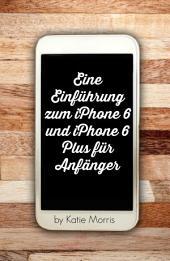 Eine Einführung zum iPhone 6 und iPhone 6 Plus für Anfänger: Oder iPhone 4s, iPhone 5, iPhone 5c, iPhone 5s mit iOS 8
