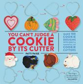 You Can't Judge a Cookie by Its Cutter: Make 100 Cookie Designs with Only a Handful of Cookie Cutters