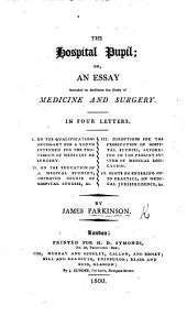 The Hospital Pupil; Or, an Essay Intended to Facilitate the Study of Medicine and Surgery. In Four Letters, Etc