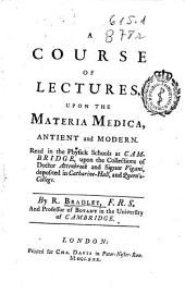A Course of Lectures, Upon the Materia Medica, Antient and Modern: Read in the Physick Schools at Cambridge ...