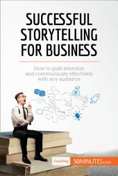 Successful Storytelling for Business: How to grab attention and communicate effectively with any audience
