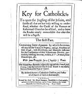 A Key for Catholicks, to Open the Jugling of the Jesuits: And Satisfie All that are But Truely Willing to Understand, Whether the Cause of the Roman Or Reformed Churches be of God; and Leave the Reader Utterly Unexcusable that After this Will be a Papist