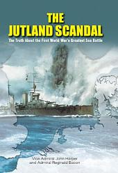 The Jutland Scandal: The Truth About the First World War's Greatest Sea Battles