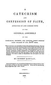 A Catechism and Confession of Faith: Approved of and Agreed Unto by the General Assembly of the Patriarchs, Prophets, and Apostles, Christ Himself Chief Speaker in and Among Them : which Containeth a True and Faithful Account of the Principles and Doctrines, which are Most Surely Believed by the Churches of Christ in Great Britain and Ireland, who are Reproachfully Called by the Name of Quakers, Yet are Found in the One Faith with the Primitive Church and Saints, as is Most Clearly Demonstrated by Some Plain Scripture Testimonies, (without Consequences Or Commentaries) which are Here Collected, and Inserted by Way of Answer to a Few Weighty, Yet Easy and Familiar Questions, Fitted as Well for the Wisest and Largest, as for the Weakest and Lowest Capacities : to which is Added, an Expostulation With, and Appeal To, All Other Professors