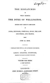 The Dispatches of Field Marshal the Duke of Wellington, K.G.: During His Various Campaigns in India, Denmark, Portugal, Spain, the Low Countries, and France. From 1799 to 1818, Volume 3