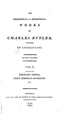 The Philological and Biographical Works of Charles Butler  Esquire  of Lincoln s Inn  Germanic empire   Horae juridicae subsecivae   Life of L H  pital   Earl of Mansfield PDF
