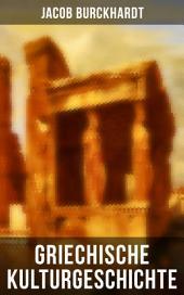 Griechische Kulturgeschichte - Gesamtausgabe in 4 Bänden: Die Griechen und ihr Mythus + Staat und Nation + Religion und Kultus + Die Bildende Kunst + Zur Philosophie, Wissenschaft und Redekunst + Die Demokratie und ihre Ausgestaltung in Athen + Sparta...