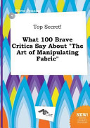 Top Secret! What 100 Brave Critics Say about the Art of Manipulating Fabric