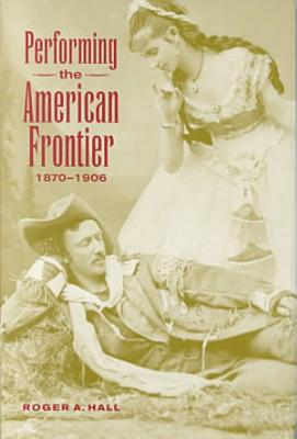 Performing the American Frontier  1870 1906 PDF