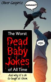 The Worst Dead Baby Jokes of All Time: And why it's ok to laugh at them.