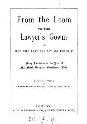 From the loom to the lawyer s gown  or  Self help that was not all for self  incidents in the life of M  Knowles  by the author of  A railway line to fortune   PDF