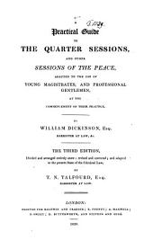 A Practical Guide to the Quarter Sessions, and Other Sessions of the Peace: Adapted to the Use of Young Magistrates, and Professional Gentlemen, at the Commencement of Their Practice