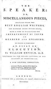 The Speaker: Or, Miscellaneous Pieces, Selected from the Best English Writers: And Disposed Under Proper Heads, with a View to Facilitate the Improvement of Youth in Reading and Speaking. To which is Prefixed an Essay on Elocution. By William Enfield ... A New Edition, Corrected ...