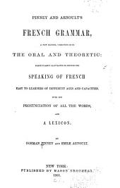 Pinney and Arnoult's French Grammar: A New Method, Combining Both the Oral and the Theoretic: Particularly Calculated to Render the Speaking of French Easy to Learners of Different Ages and Capacities. With the Pronunciation of All the Words and a Lexicon