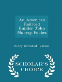 An American Railroad Builder John Murray Forbes - Scholar's Choice Edition
