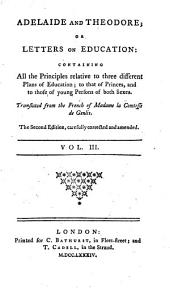 Adelaide and Theodore: Or Letters on Education: Containing All the Principles Relative to Three Different Plans of Education; to that of Princes, and Those of Young Persons of Both Sexes, Volume 3